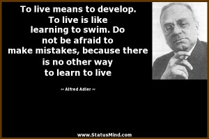 To live means to develop. To live is like learning to swim. Do not be ...