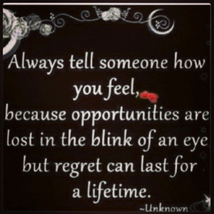 Tell someone how you feel....or you may regret it!!
