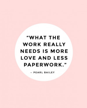 What the work really needs is more love and less paperwork. — Pearl ...