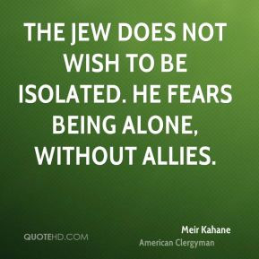 The Jew does not wish to be isolated. He fears being alone, without ...