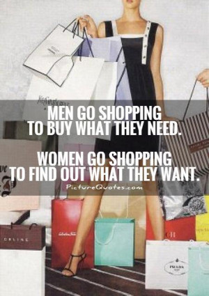 Men go shopping to buy what they need. Women go shopping to find out ...