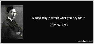 good folly is worth what you pay for it. - George Ade