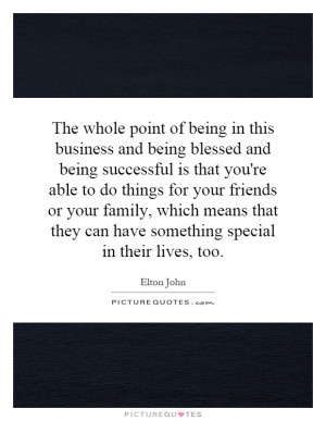 The whole point of being in this business and being blessed and being ...