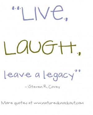 Live, laugh, leave a legacy