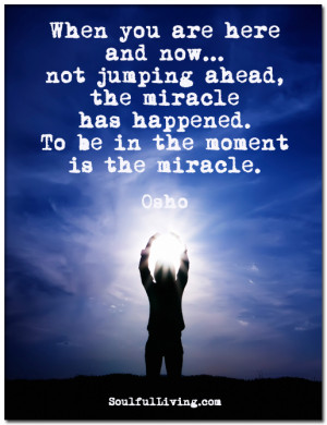 ... ahead the miracle has happened to be in the moment is the miracle osho