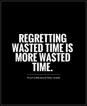 Regretting wasted time is more wasted time. Picture Quote #1