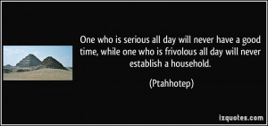 One who is serious all day will never have a good time, while one who ...
