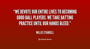 We devote our entire lives to becoming good ball players We take