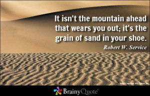 It isn't the mountain ahead that wears you out; it's the grain of sand ...