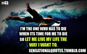 ... diewhen its time for me to dieso let me live my life theway i want to