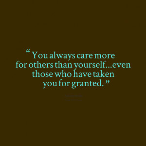 Quotes Picture: you always care more for others than yourselfeven ...