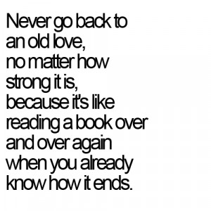 Never go back to an old love, no matter how strong it is, because it ...