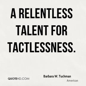 Barbara W. Tuchman - A relentless talent for tactlessness.