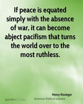 Henry Kissinger - If peace is equated simply with the absence of war ...