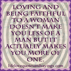 Loving and being faithful to a woman doesn't make you less of a man ...