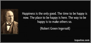 ... here. The way to be happy is to make others so. - Robert Green