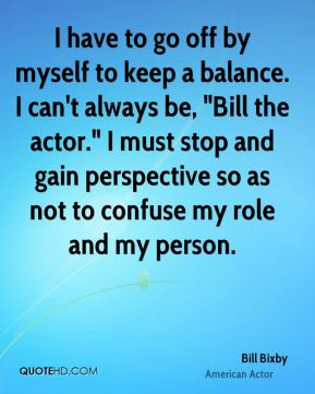 have to go off by myself to keep a balance. I can't always be,