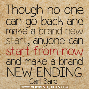 Though no one can go back and make a brand new start, anyone can start ...