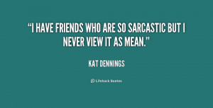 """have friends who are so sarcastic but I never view it as mean."""""""