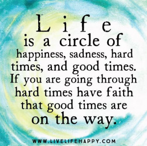 Life is a circle of Happiness, Sadness, Hard times, and good times. If ...