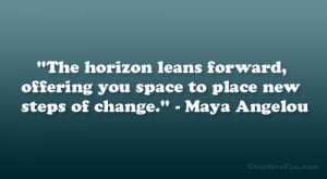 """... offering you space to place new steps of change."""" – Maya Angelou"""
