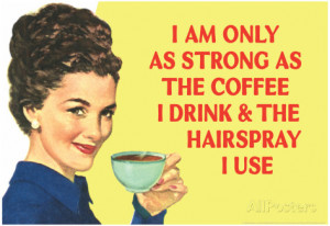 am Only as Strong as the Coffee I Drink and the Hairspray I Use ...