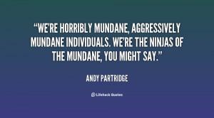 We're horribly mundane, aggressively mundane individuals. We're the ...