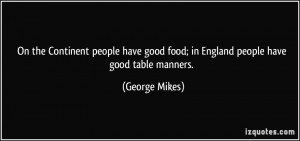 ... good food; in England people have good table manners. - George Mikes