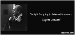 Tonight I'm going to listen with my ears. - Eugene Ormandy