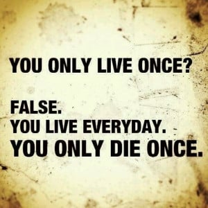 You live every day.