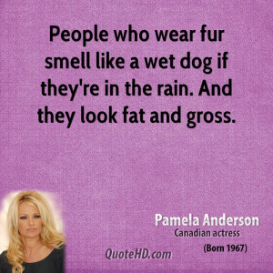 People who wear fur smell like a wet dog if they're in the rain. And ...