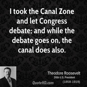 took the Canal Zone and let Congress debate; and while the debate ...