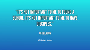 It's not important to me to found a school; it's not important to me ...