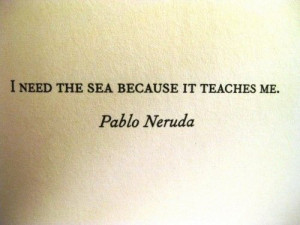 need the sea because it teaches me.
