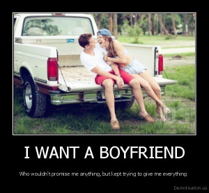 WANT A BOYFRIEND - Who wouldn't promise me anything, but kept trying ...