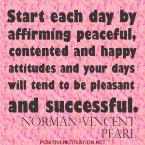 Start each day by affirming peaceful, contented and happy attitudes ...