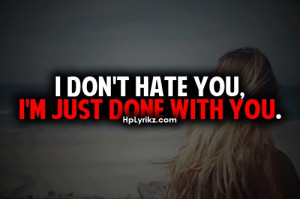 don't hate you, I'm just done with you