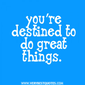 you're destined to do great things.