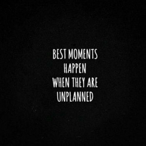 life quotes best moments happen when they are unplanned Life Quotes ...