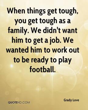 Grady Love - When things get tough, you get tough as a family. We didn ...