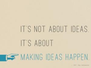 It's not about ideas. it's about making ideas happen