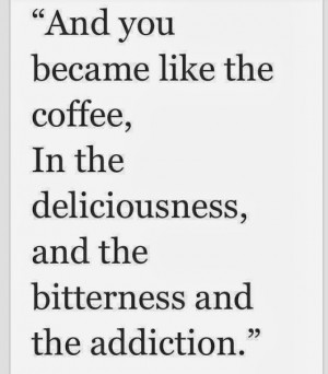 And you became like the coffee,