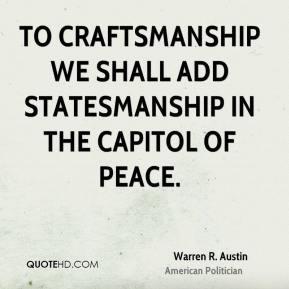Warren R. Austin - To craftsmanship we shall add statesmanship in the ...
