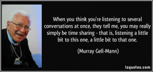 think you're listening to several conversations at once, they tell me ...