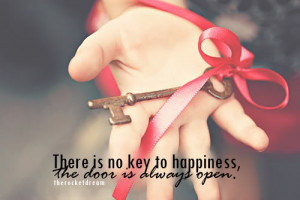 There is no key to happiness, the door is always open.