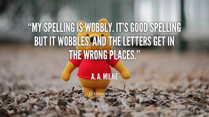 My spelling is Wobbly. It's good spelling but it Wobbles, and the ...