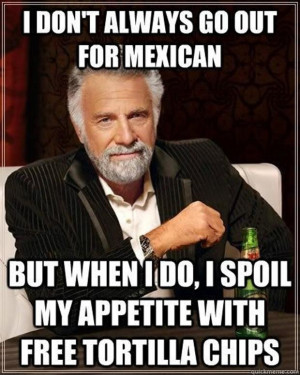 don't always eat mexican food but when I do i fill up on chips first
