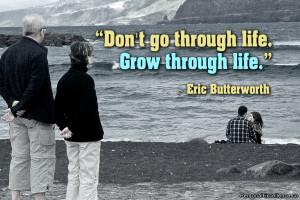 "... Quote: ""Don't go through life. Grow through life."" ~ Eric"