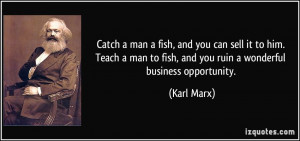 Catch a man a fish, and you can sell it to him. Teach a man to fish ...