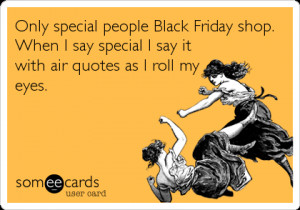 Funny Seasonal Ecard: Only special people Black Friday shop. When I ...